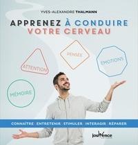 Yves-Alexandre Thalmann - Apprenez à conduire votre cerveau - Connaître, entretenir, stimuler, interagir, réparer.