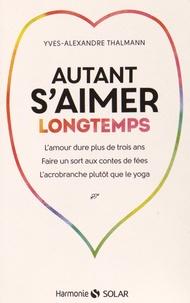 Yves-Alexandre Thalmann - Autant s'aimer longtemps - L'amour dure plus de trois ans, faire un sort aux contes de fées, l'acrobranche plutôt que le yoga.