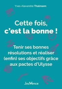 Yves-Alexandre Thalmann - Cette fois, c'est la bonne ! - Tenir ses bonnes résolutions et réaliser (enfin) ses objectifs grâce aux pactes d'Ulysse.