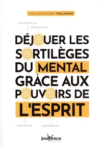 Yves-Alexandre Thalmann - Déjouer les sortilèges du mental grâce aux pouvoirs de l'esprit.