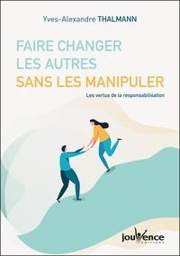 Yves-Alexandre Thalmann - Faire changer les autres sans les manipuler - Les vertus de la responsabilisation.