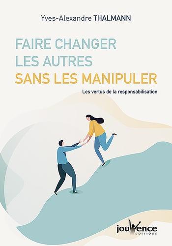 Faire changer les autres sans les manipuler. Les vertus de la responsabilisation
