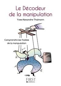 Yves-Alexandre Thalmann - Le décodeur de la manipulation - Comprendre les ficelles de la communication.