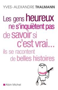 Yves-Alexandre Thalmann - Les gens heureux ne s'inquiètent pas de savoir si c'est vrai... Ils se racontent de belles histoires.