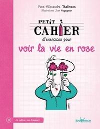 Yves-Alexandre Thalmann - Petit cahier d'exercices pour voir la vie en rose.