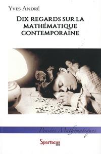 Yves André - Dix regards sur la mathématique contemporaine.
