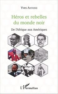 Yves Antoine - Héros et rebelles du monde noir - De l'Afrique aux Amériques.