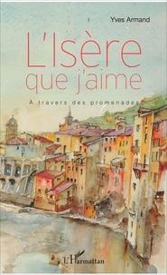 Yves Armand - L'Isère que j'aime - A travers des promenades.