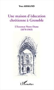 Yves Armand - Une maison d'éducation chrétienne à Grenoble - L'externat Notre-Dame (1870-1965).