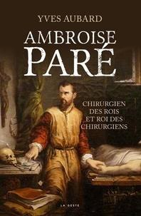 Yves Aubard - Ambroise Paré - Chirurgien des rois et roi des chirurgiens.