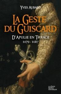 Yves Aubard - La saga des Limousins Tome 15 : La geste du Guiscard - D'Apulie en Thrace, 1079-1087.