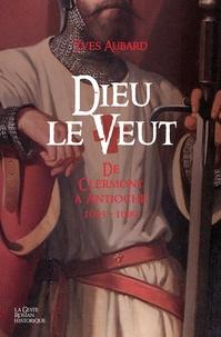 Yves Aubard - La saga des Limousins Tome 17 : Dieu le veut - De Clermont à Antioche 1095-1099.