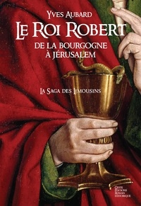 Yves Aubard - La saga des Limousins 4 : Le roi Robert - de la Bourgogne à Jérusalem.