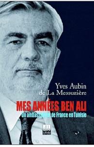 Yves Aubin de La Messuzière - Mes années Ben Ali : Un ambassadeur de France en Tunisie.