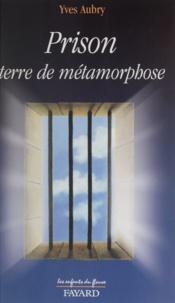 Yves Aubry - Prison, terre de métamorphose.