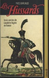 Yves Barjaud - Les Hussards - Trois siècles de cavalerie légère en France.
