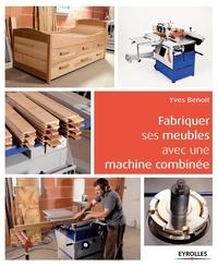 Yves Benoit - Fabriquer ses meubles avec une machine à bois combinée.