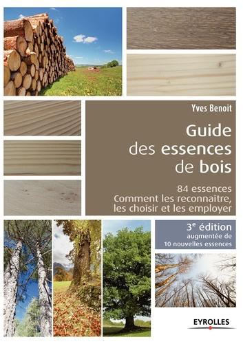 Yves Benoit - Guide des essences de bois - 84 essences : comment les reconnaître, les choisir et les employer.