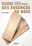 Yves Benoit - Guide des essences de bois - 100 essences : comment les reconnaître, les choisir et les employer.