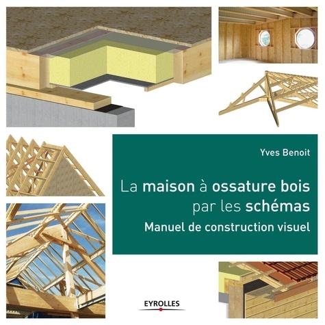 Yves Benoit - La maison à ossature bois par les schémas - Manuel de construction visuel.