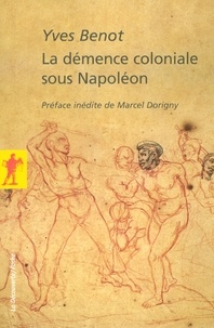 Yves Benot et Marcel Dorigny - POCHES SCIENCES  : La démence coloniale sous Napoléon.