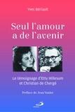 Yves Bériault - Seul l'amour a de l'avenir - Le témoignage d'Etty Hillesum et Christian de Chergé.
