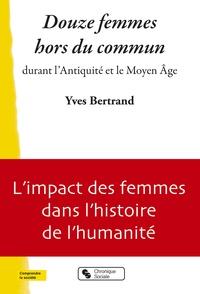 Yves Bertrand - Douze femmes hors du commun durant l'Antiquité et le Moyen Age.