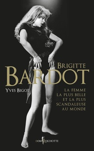 Yves Bigot - Brigitte Bardot, la femme la plus belle et la plus scandaleuse au monde.