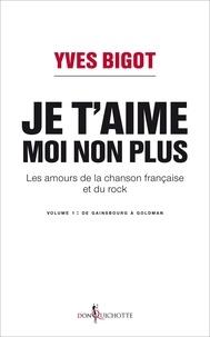 Yves Bigot - Je t'aime, moi non plus - Les amours de la chanson française et du rock. Tome 1, De Gainsbourg à Goldman.