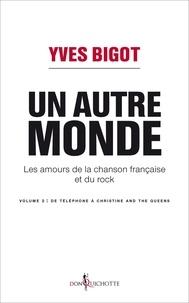 Yves Bigot - Un autre monde - Les amours de la chanson française et du rock - Volume 2, De Téléphone à Christine and the Queens.
