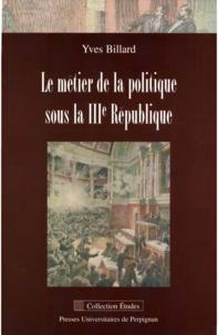 Yves Billard - Le métier de la politique sous la IIIe République.