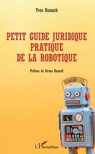 Petit guide juridique pratique de la robotique - Yves Bismuth |