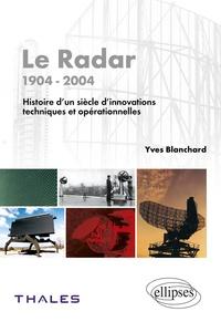Yves Blanchard - Le Radar, 1904-2004 - Histoire d'un siècle d'innovations techniques et opérationnelles.