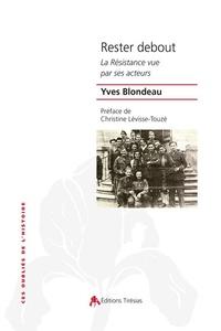 Yves Blondeau - Rester debout - La Résistance vue par ses acteurs.