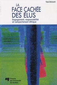 Yves Boisvert - La face cachée des élus - Engagement, responsbilité et comportement éthique.