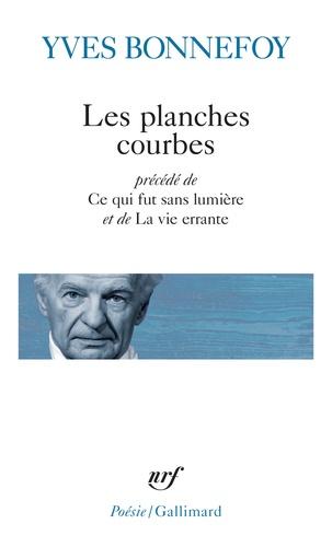 Yves Bonnefoy - Les planches courbes - Précédé de Ce qui fut sans lumière et de La vie errante.