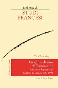 Yves Bonnefoy et Fabio Scotto - Luoghi e destini dell'immagine - Un corso di poetica al Collège de France 1981-1993.