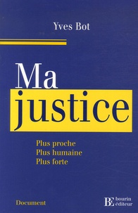 Yves Bot - Ma justice - Plus proche, plus humaine, plus forte.