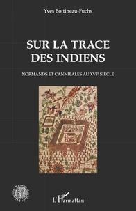 Yves Bottineau-Fuchs - Sur la trace des Indiens - Normands et cannibales au XVIe siècle.