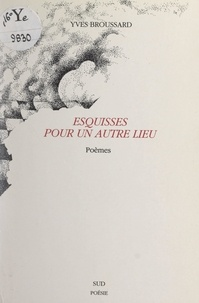 Yves Broussard et Robert Sabatier - Esquisses pour un autre lieu.