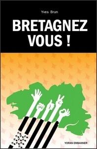 Yves Brun - Bretagnez-vous ! - La Bretagne comme projet.