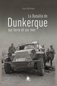 Yves Buffetaut - La bataille de Dunkerque sur terre et sur mer.