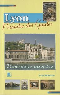Yves Buffetaut - Neuf itinéraires insolites dans Lyon Primatie des Gaules.