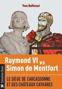 Yves Buffetaut - Raymond VI contre Simon de Montfort - Le siège de Carcassonne et des châteaux cathares.