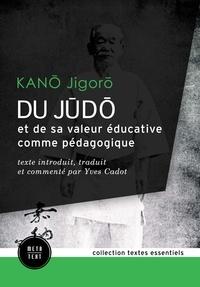Yves Cadot et Jigoro Kano - Du judo et de sa valeur éducative comme pédagogique - texte introduit, traduit et commenté par Yves Cadot.
