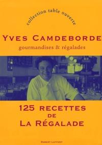 Yves Camdeborde - Gourmandises et régalades - 125 recettes de La Régalade.