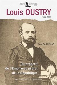 Yves Carcenac - Louis Oustry (1822-1888) - Du proscrit de l'Empire au préfet de la République.