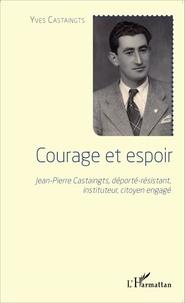 Yves Castaingts - Courage et espoir - Jean-Pierre Castaingts, déporté-résistant, instituteur, citoyen engagé.