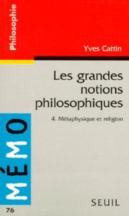 Yves Cattin - LES GRANDES NOTIONS PHILOSOPHIQUES. - Tome 4, Métaphysique et religion.