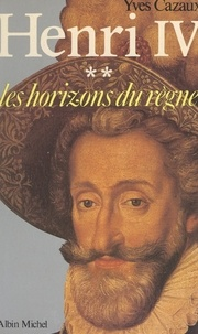 Yves Cazaux - Henri IV (2) : Les horizons du règne.